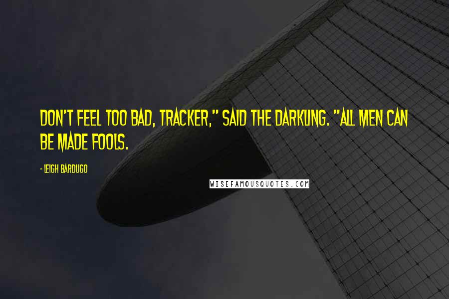 """Leigh Bardugo quotes: Don't feel too bad, tracker,"""" said the Darkling. """"All men can be made fools."""