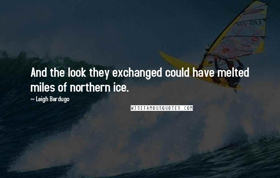 Leigh Bardugo quotes: And the look they exchanged could have melted miles of northern ice.