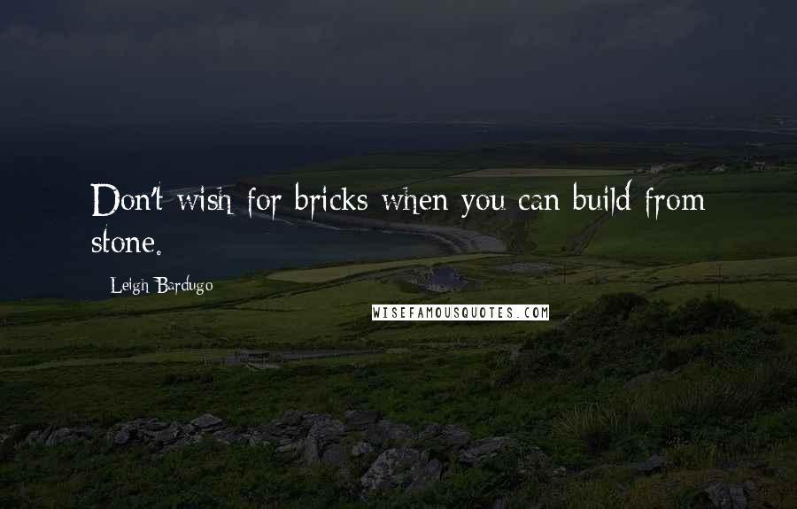 Leigh Bardugo quotes: Don't wish for bricks when you can build from stone.