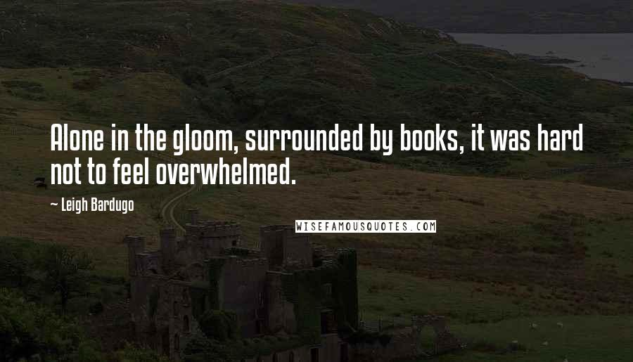 Leigh Bardugo quotes: Alone in the gloom, surrounded by books, it was hard not to feel overwhelmed.