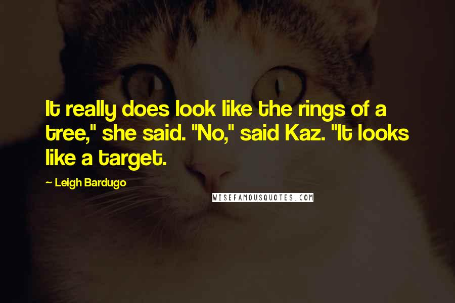 """Leigh Bardugo quotes: It really does look like the rings of a tree,"""" she said. """"No,"""" said Kaz. """"It looks like a target."""