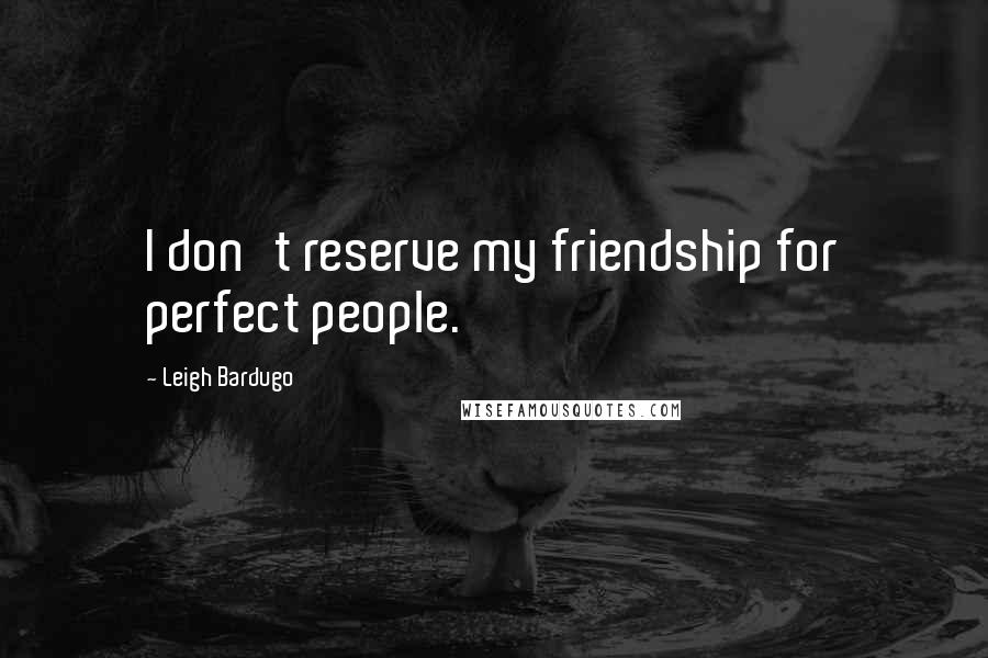 Leigh Bardugo quotes: I don't reserve my friendship for perfect people.