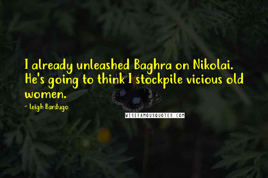 Leigh Bardugo quotes: I already unleashed Baghra on Nikolai. He's going to think I stockpile vicious old women.