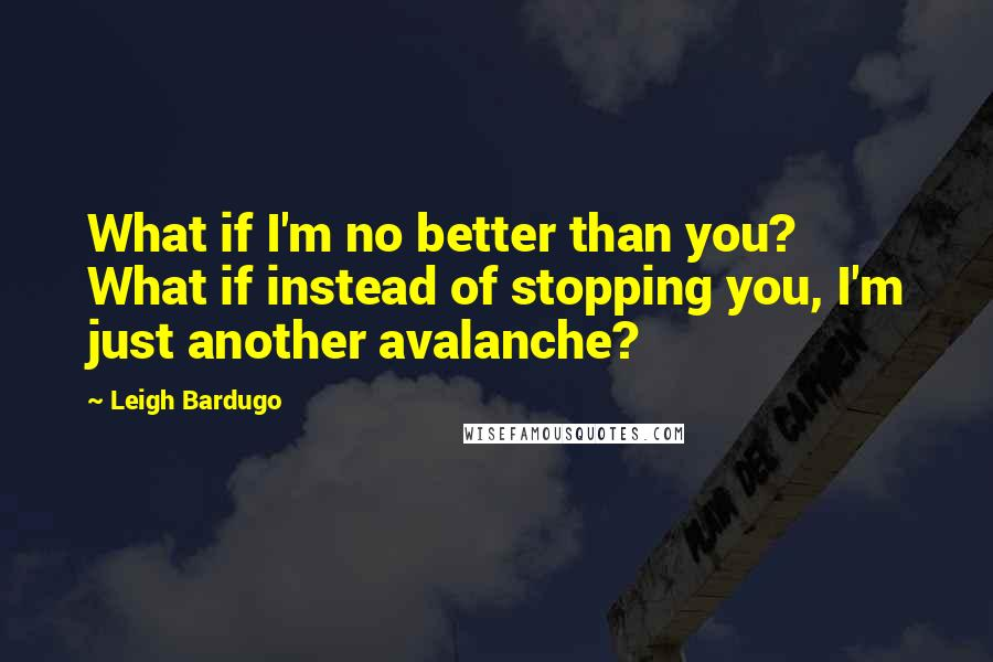 Leigh Bardugo quotes: What if I'm no better than you? What if instead of stopping you, I'm just another avalanche?