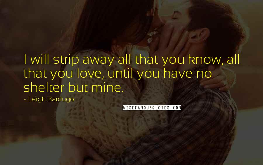 Leigh Bardugo quotes: I will strip away all that you know, all that you love, until you have no shelter but mine.