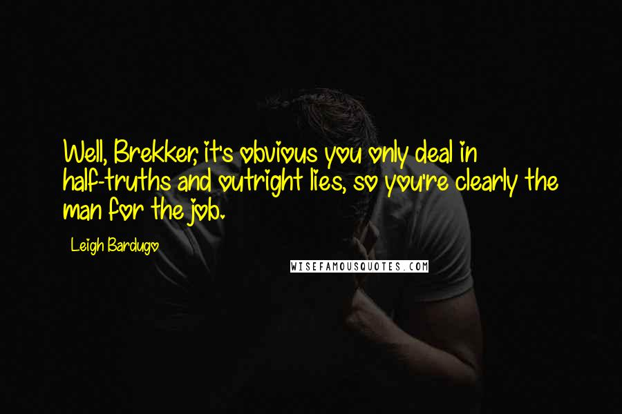 Leigh Bardugo quotes: Well, Brekker, it's obvious you only deal in half-truths and outright lies, so you're clearly the man for the job.