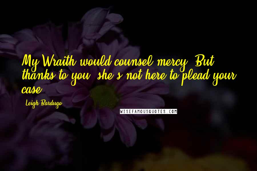 Leigh Bardugo quotes: My Wraith would counsel mercy. But thanks to you, she's not here to plead your case.