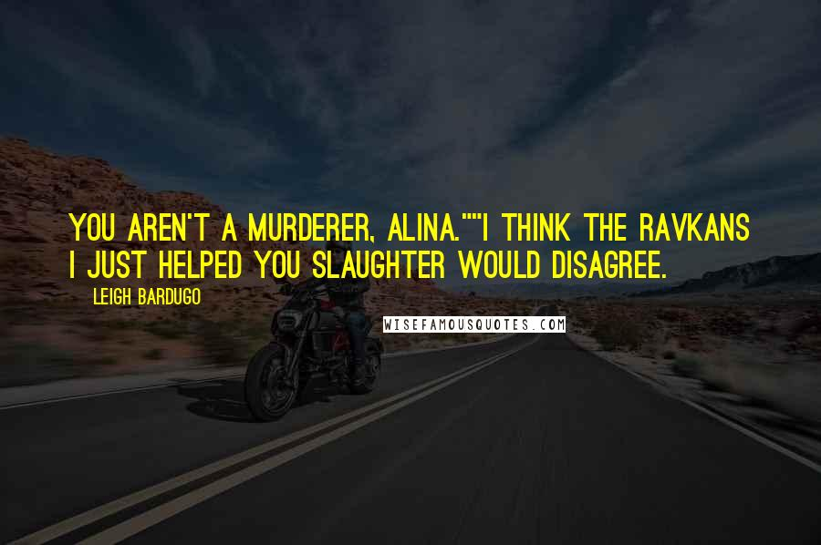 """Leigh Bardugo quotes: You aren't a murderer, Alina.""""""""I think the Ravkans I just helped you slaughter would disagree."""