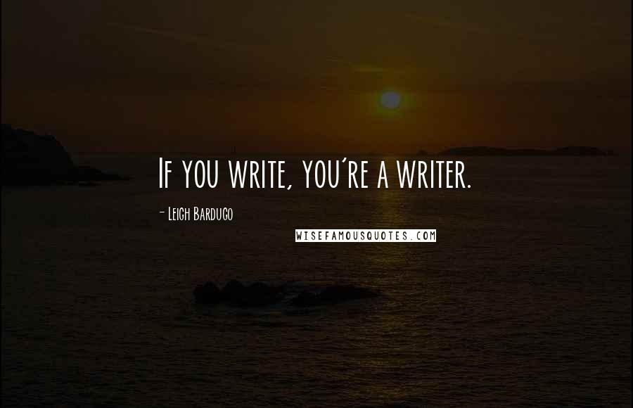Leigh Bardugo quotes: If you write, you're a writer.