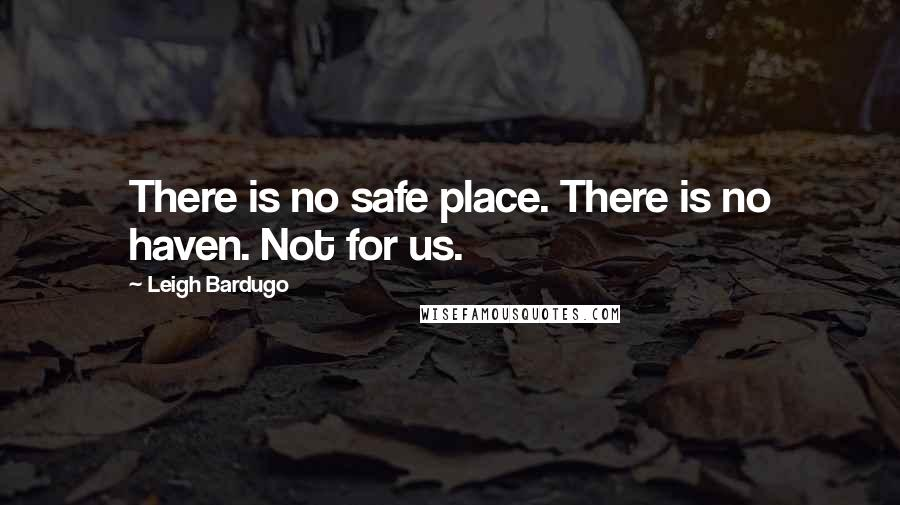 Leigh Bardugo quotes: There is no safe place. There is no haven. Not for us.