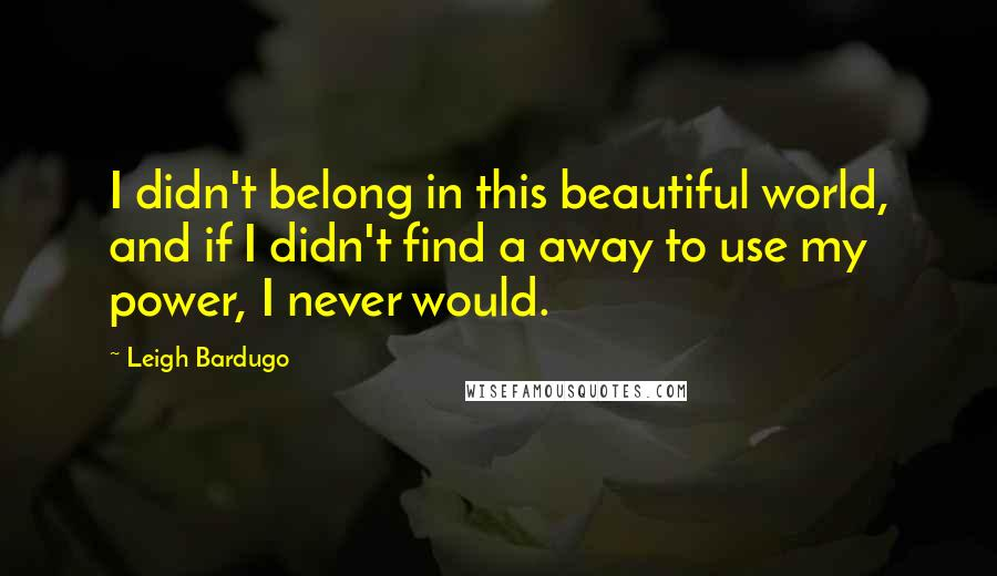 Leigh Bardugo quotes: I didn't belong in this beautiful world, and if I didn't find a away to use my power, I never would.