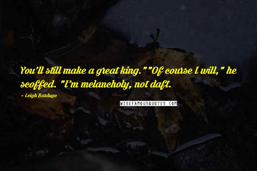 """Leigh Bardugo quotes: You'll still make a great king.""""""""Of course I will,"""" he scoffed. """"I'm melancholy, not daft."""