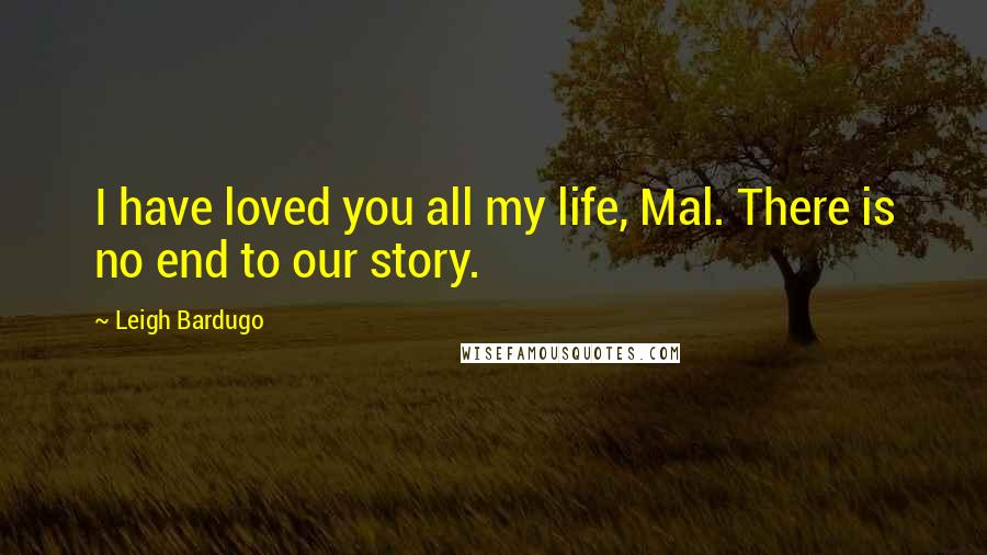 Leigh Bardugo quotes: I have loved you all my life, Mal. There is no end to our story.