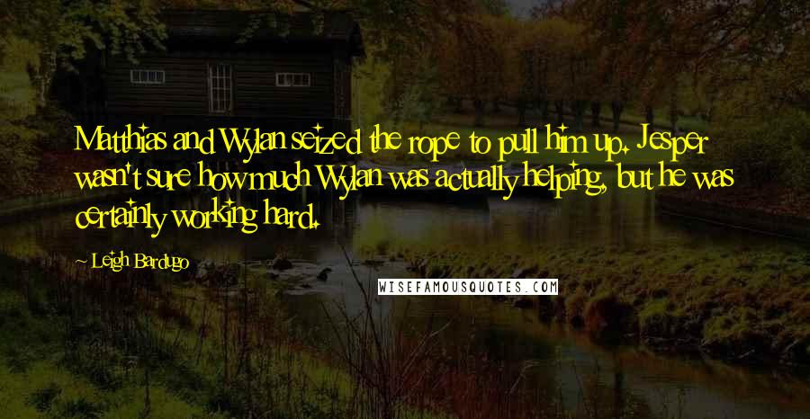 Leigh Bardugo quotes: Matthias and Wylan seized the rope to pull him up. Jesper wasn't sure how much Wylan was actually helping, but he was certainly working hard.