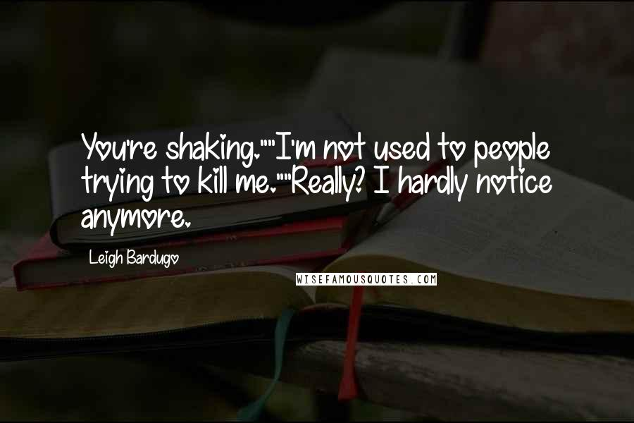 """Leigh Bardugo quotes: You're shaking.""""""""I'm not used to people trying to kill me.""""""""Really? I hardly notice anymore."""
