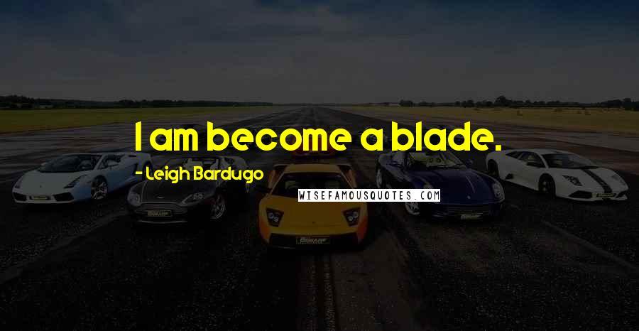 Leigh Bardugo quotes: I am become a blade.