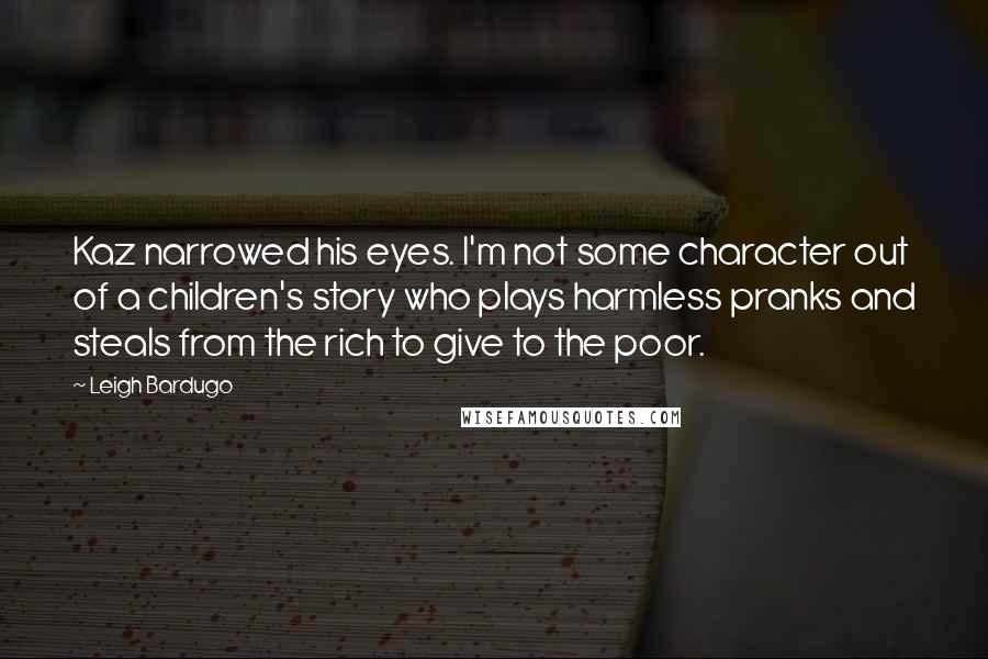 Leigh Bardugo quotes: Kaz narrowed his eyes. I'm not some character out of a children's story who plays harmless pranks and steals from the rich to give to the poor.