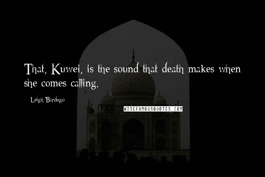 Leigh Bardugo quotes: That, Kuwei, is the sound that death makes when she comes calling.