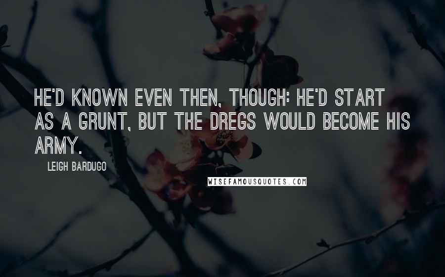 Leigh Bardugo quotes: He'd known even then, though: He'd start as a grunt, but the Dregs would become his army.