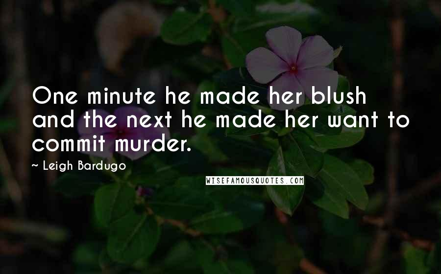 Leigh Bardugo quotes: One minute he made her blush and the next he made her want to commit murder.