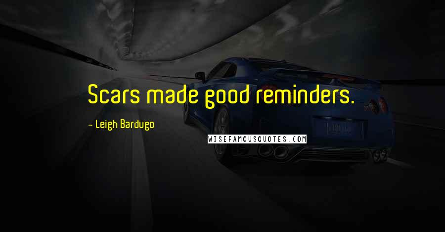 Leigh Bardugo quotes: Scars made good reminders.