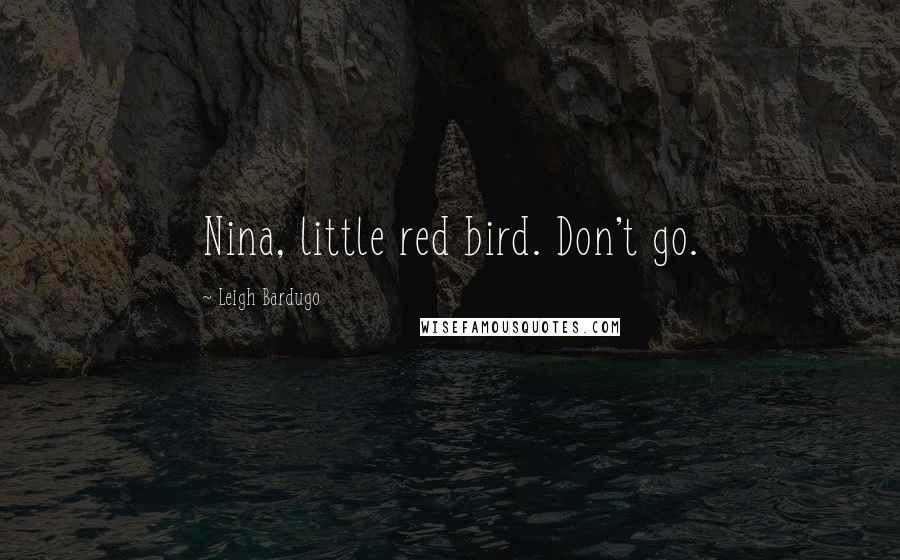 Leigh Bardugo quotes: Nina, little red bird. Don't go.