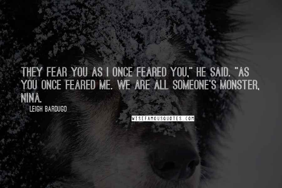 """Leigh Bardugo quotes: They fear you as I once feared you,"""" he said. """"As you once feared me. We are all someone's monster, Nina."""