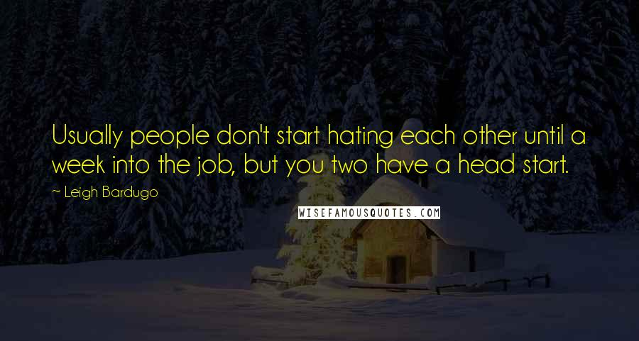 Leigh Bardugo quotes: Usually people don't start hating each other until a week into the job, but you two have a head start.