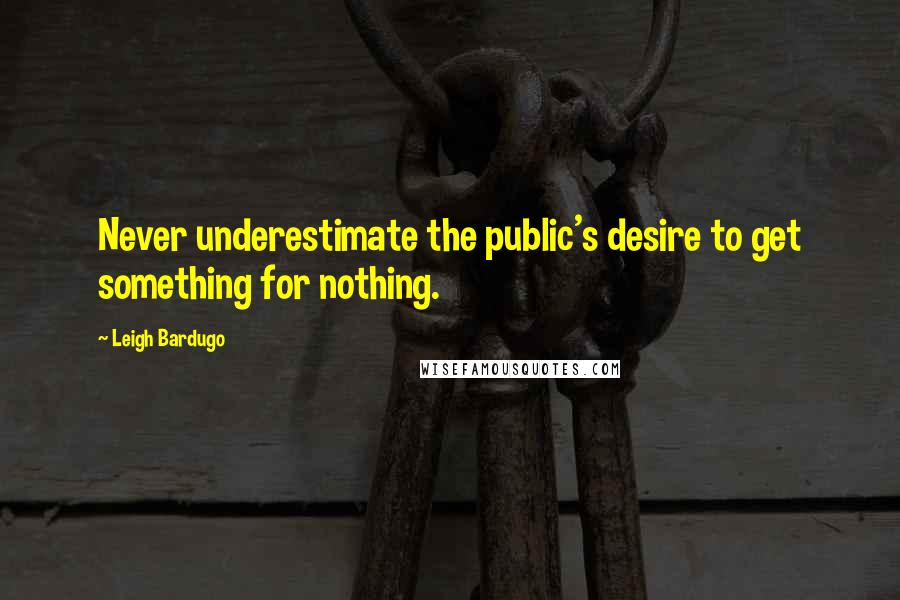 Leigh Bardugo quotes: Never underestimate the public's desire to get something for nothing.