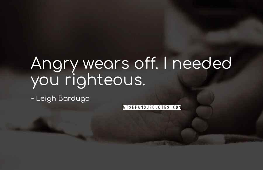 Leigh Bardugo quotes: Angry wears off. I needed you righteous.