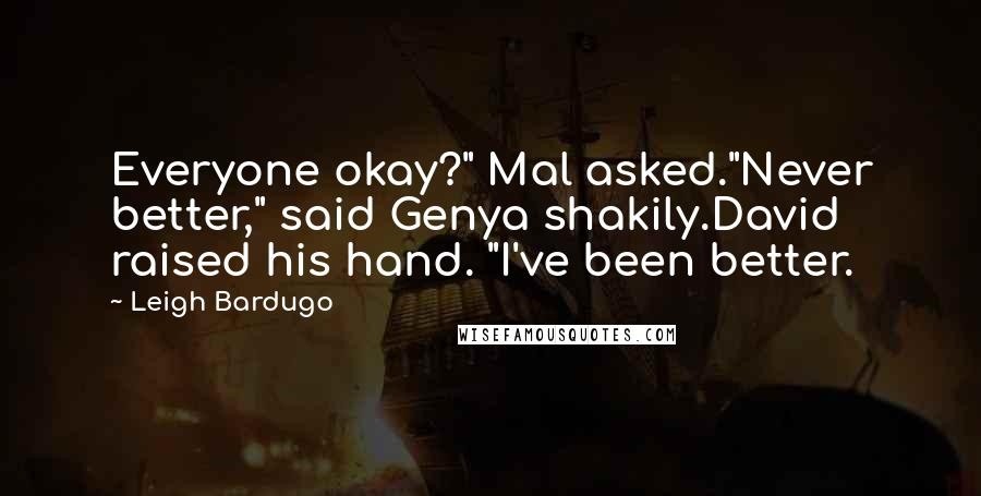 """Leigh Bardugo quotes: Everyone okay?"""" Mal asked.""""Never better,"""" said Genya shakily.David raised his hand. """"I've been better."""
