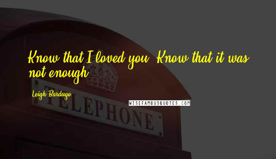 Leigh Bardugo quotes: Know that I loved you. Know that it was not enough.