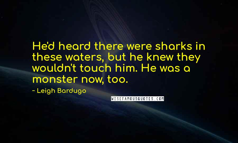Leigh Bardugo quotes: He'd heard there were sharks in these waters, but he knew they wouldn't touch him. He was a monster now, too.