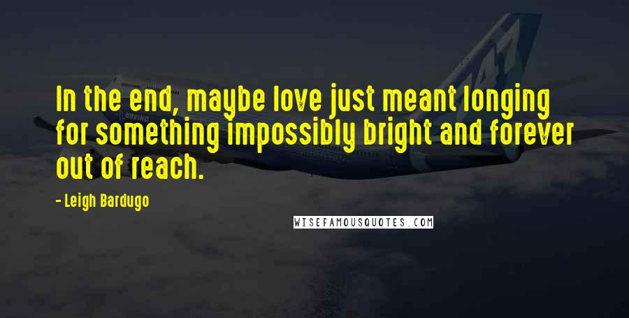 Leigh Bardugo quotes: In the end, maybe love just meant longing for something impossibly bright and forever out of reach.