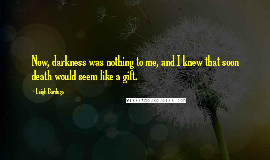 Leigh Bardugo quotes: Now, darkness was nothing to me, and I knew that soon death would seem like a gift.