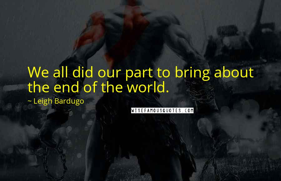 Leigh Bardugo quotes: We all did our part to bring about the end of the world.