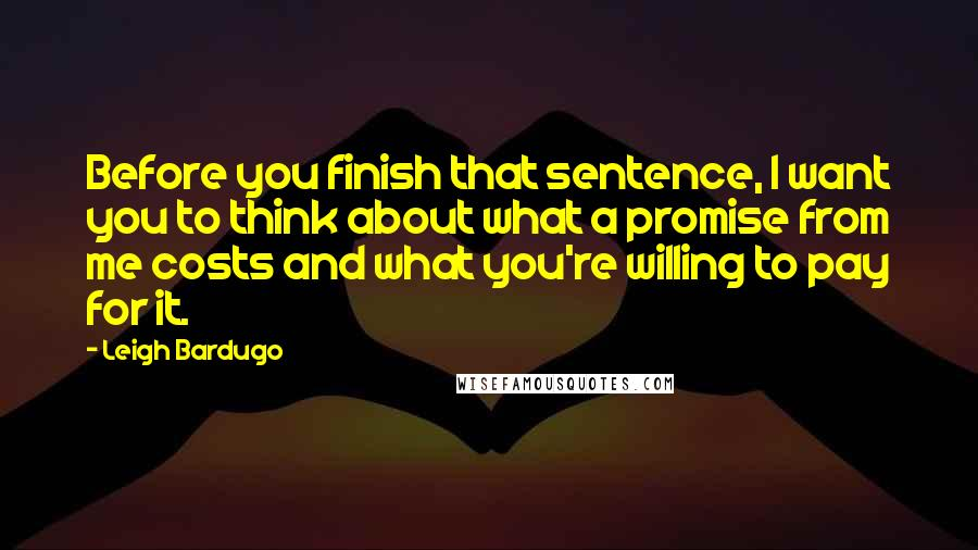 Leigh Bardugo quotes: Before you finish that sentence, I want you to think about what a promise from me costs and what you're willing to pay for it.