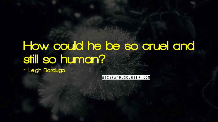 Leigh Bardugo quotes: How could he be so cruel and still so human?