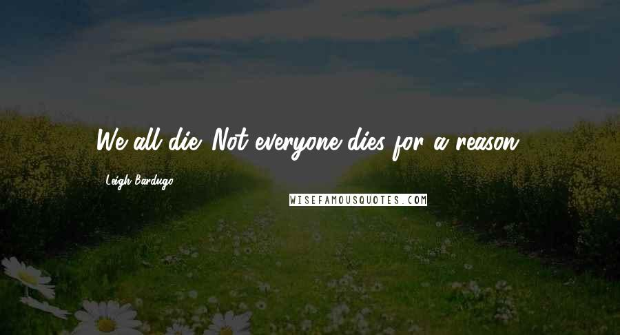 Leigh Bardugo quotes: We all die. Not everyone dies for a reason.