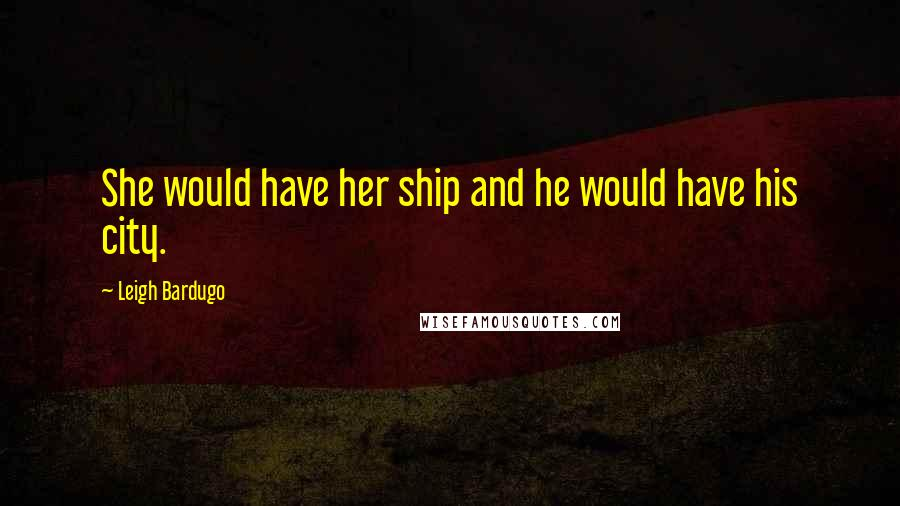 Leigh Bardugo quotes: She would have her ship and he would have his city.