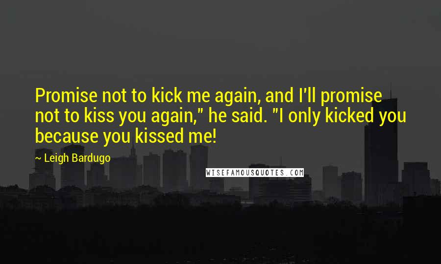 """Leigh Bardugo quotes: Promise not to kick me again, and I'll promise not to kiss you again,"""" he said. """"I only kicked you because you kissed me!"""