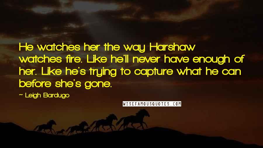 Leigh Bardugo quotes: He watches her the way Harshaw watches fire. Like he'll never have enough of her. Like he's trying to capture what he can before she's gone.