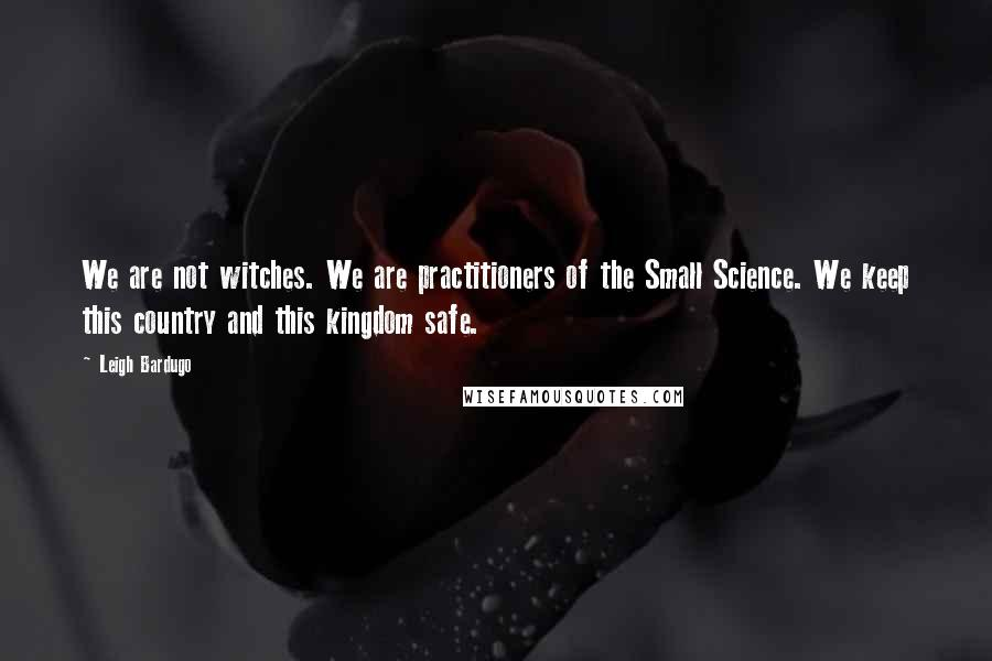 Leigh Bardugo quotes: We are not witches. We are practitioners of the Small Science. We keep this country and this kingdom safe.