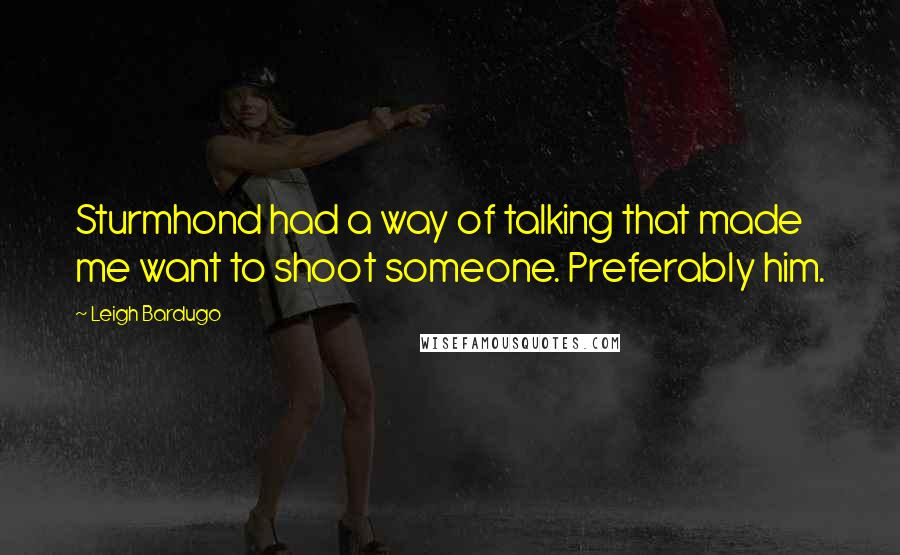 Leigh Bardugo quotes: Sturmhond had a way of talking that made me want to shoot someone. Preferably him.