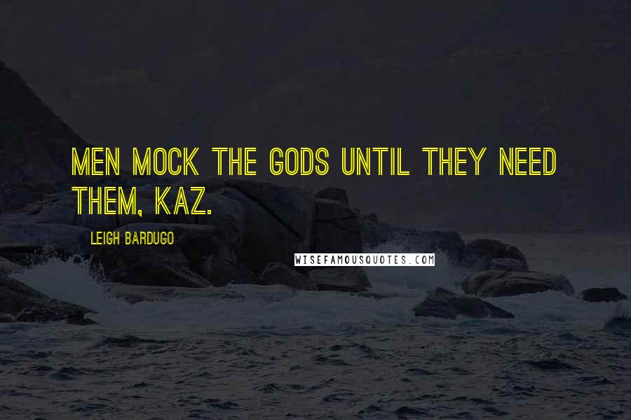 Leigh Bardugo quotes: Men mock the gods until they need them, Kaz.