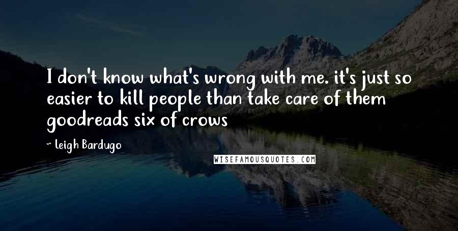 Leigh Bardugo quotes: I don't know what's wrong with me. it's just so easier to kill people than take care of them goodreads six of crows