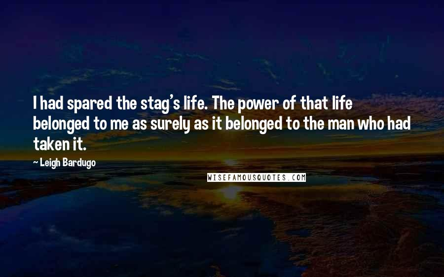 Leigh Bardugo quotes: I had spared the stag's life. The power of that life belonged to me as surely as it belonged to the man who had taken it.