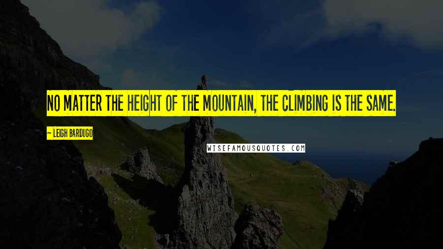 Leigh Bardugo quotes: No matter the height of the mountain, the climbing is the same.