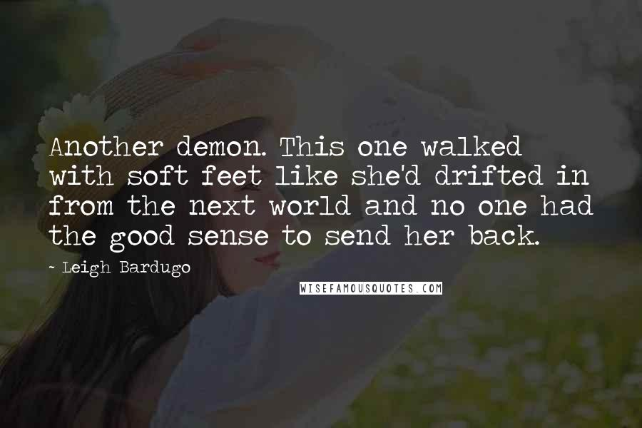 Leigh Bardugo quotes: Another demon. This one walked with soft feet like she'd drifted in from the next world and no one had the good sense to send her back.