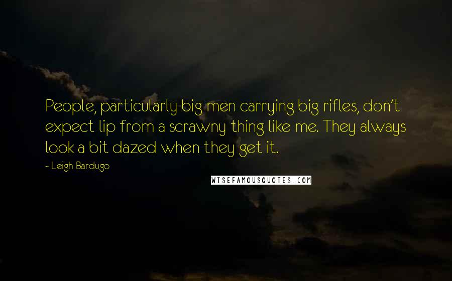 Leigh Bardugo quotes: People, particularly big men carrying big rifles, don't expect lip from a scrawny thing like me. They always look a bit dazed when they get it.